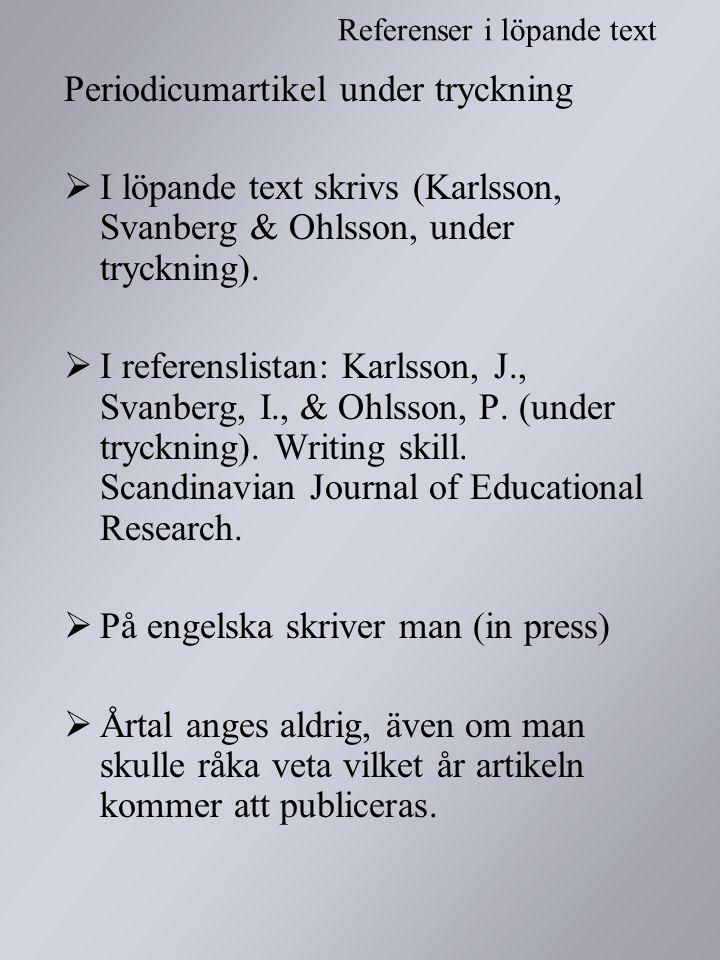 Periodicumartikel under tryckning  I löpande text skrivs (Karlsson, Svanberg & Ohlsson, under tryckning).  I referenslistan: Karlsson, J., Svanberg,