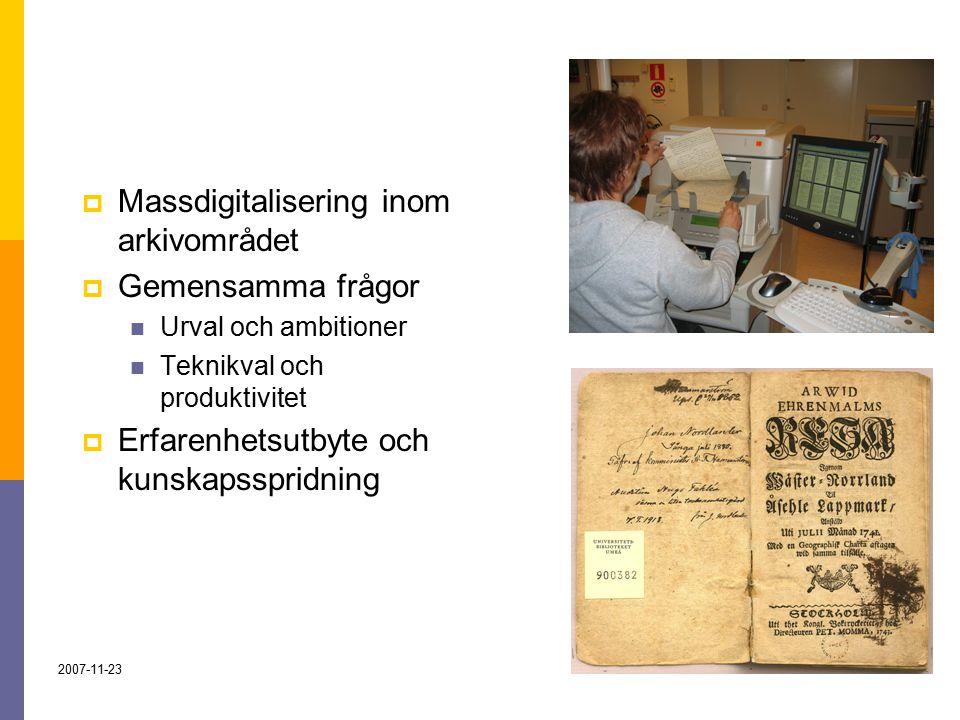 2007-11-232  Massdigitalisering inom arkivområdet  Gemensamma frågor Urval och ambitioner Teknikval och produktivitet  Erfarenhetsutbyte och kunskapsspridning