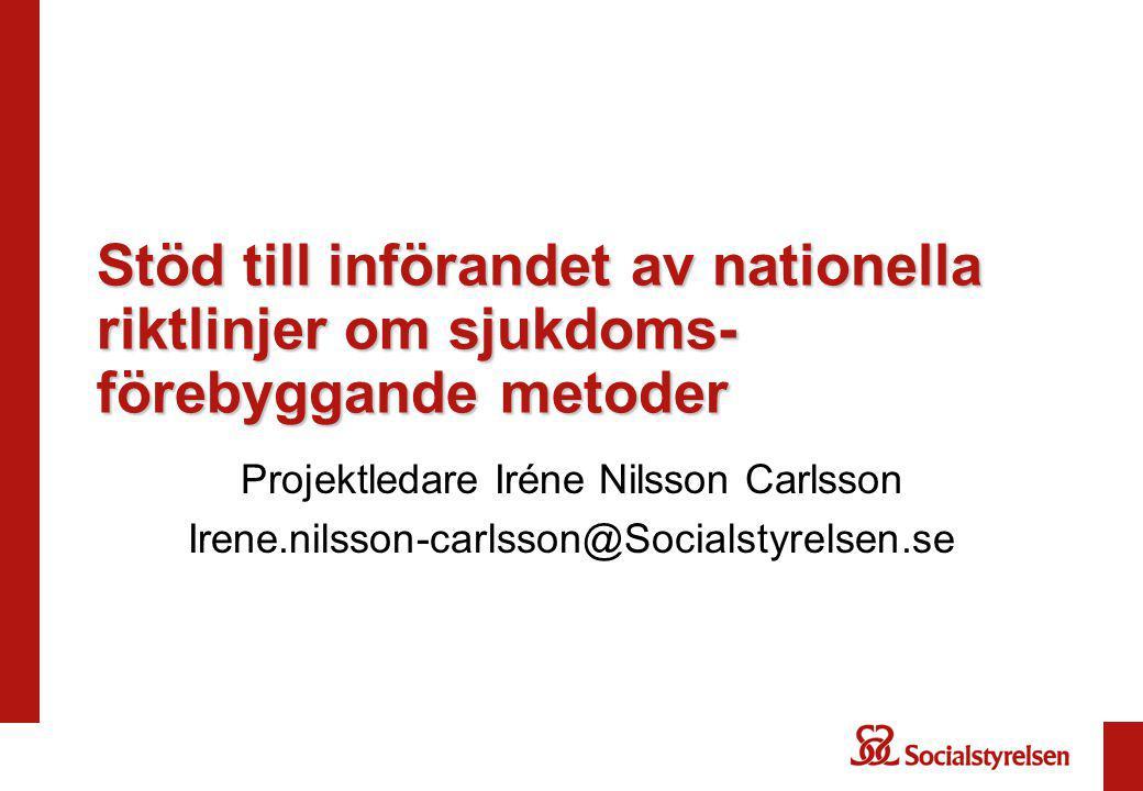 Stöd till införandet av nationella riktlinjer om sjukdoms- förebyggande metoder Projektledare Iréne Nilsson Carlsson Irene.nilsson-carlsson@Socialstyrelsen.se