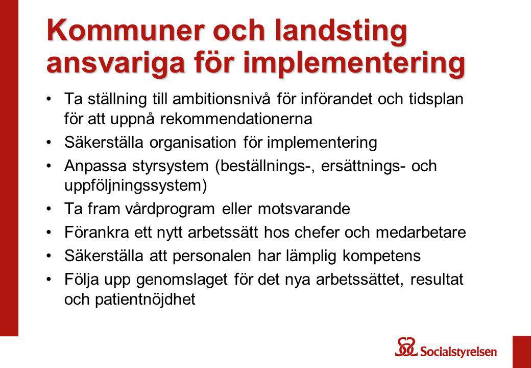 Kommuner och landsting ansvariga för implementering Ta ställning till ambitionsnivå för införandet och tidsplan för att uppnå rekommendationerna Säkerställa organisation för implementering Anpassa styrsystem (beställnings-, ersättnings- och uppföljningssystem) Ta fram vårdprogram eller motsvarande Förankra ett nytt arbetssätt hos chefer och medarbetare Säkerställa att personalen har lämplig kompetens Följa upp genomslaget för det nya arbetssättet, resultat och patientnöjdhet