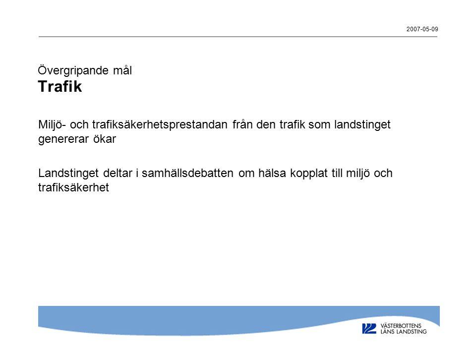 2007-05-09 Övergripande mål Trafik Miljö- och trafiksäkerhetsprestandan från den trafik som landstinget genererar ökar Landstinget deltar i samhällsde