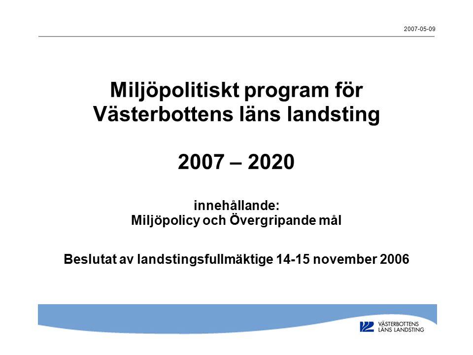 2007-05-09 Miljöpolitiskt program för Västerbottens läns landsting 2007 – 2020 innehållande: Miljöpolicy och Övergripande mål Beslutat av landstingsfu