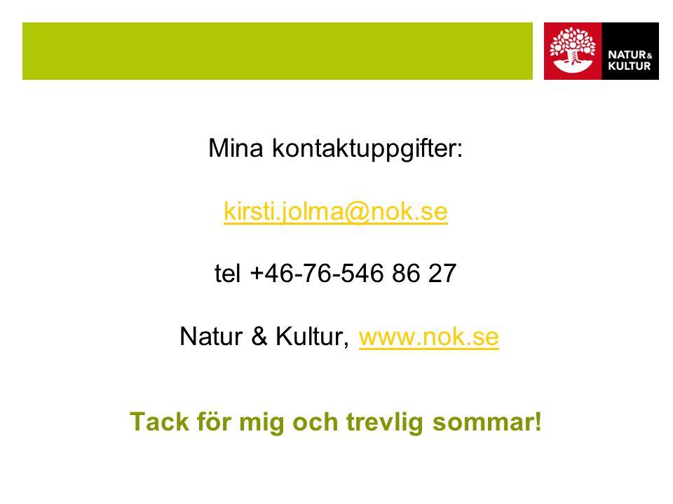 Mina kontaktuppgifter: kirsti.jolma@nok.se tel +46-76-546 86 27 Natur & Kultur, www.nok.se Tack för mig och trevlig sommar.
