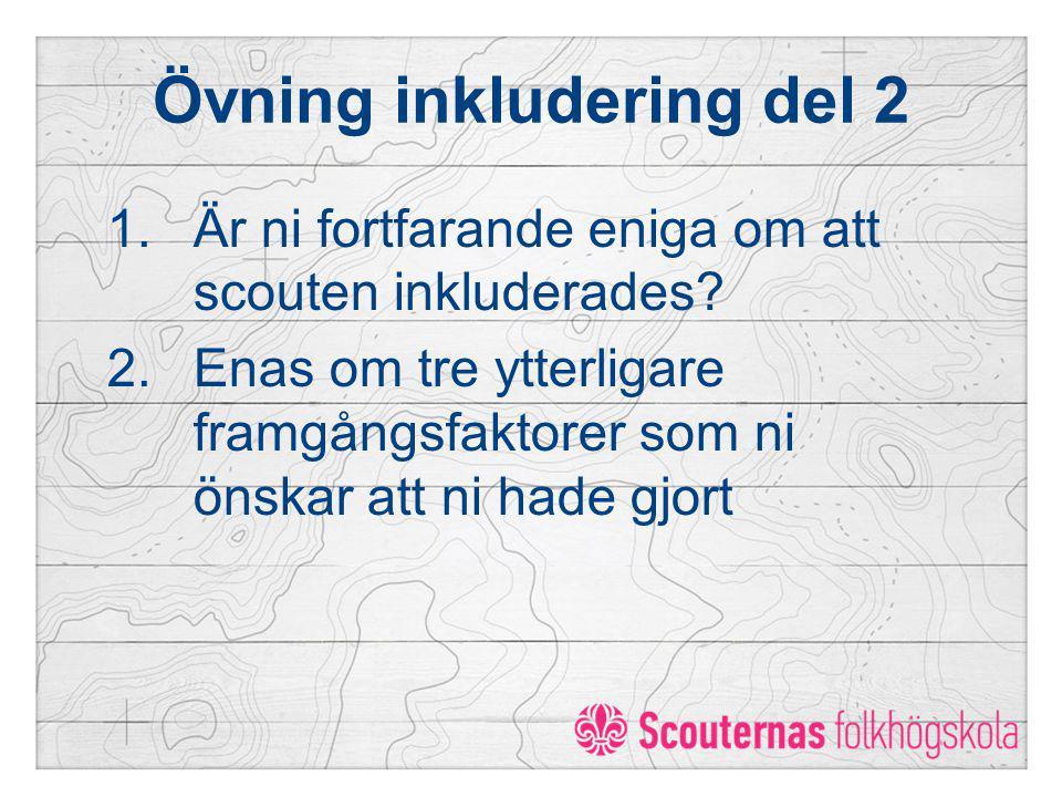 Övning inkludering del 2 1.Är ni fortfarande eniga om att scouten inkluderades? 2.Enas om tre ytterligare framgångsfaktorer som ni önskar att ni hade