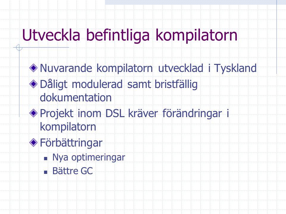 Utveckla befintliga kompilatorn Nuvarande kompilatorn utvecklad i Tyskland Dåligt modulerad samt bristfällig dokumentation Projekt inom DSL kräver förändringar i kompilatorn Förbättringar Nya optimeringar Bättre GC