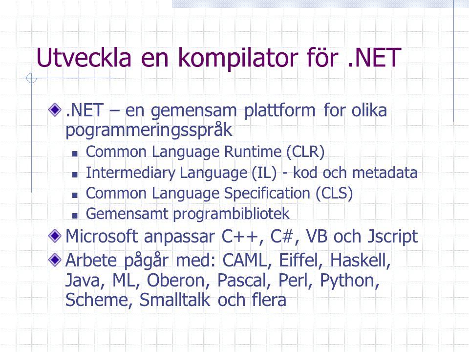Utveckla en kompilator för.NET.NET – en gemensam plattform for olika pogrammeringsspråk Common Language Runtime (CLR) Intermediary Language (IL) - kod och metadata Common Language Specification (CLS) Gemensamt programbibliotek Microsoft anpassar C++, C#, VB och Jscript Arbete pågår med: CAML, Eiffel, Haskell, Java, ML, Oberon, Pascal, Perl, Python, Scheme, Smalltalk och flera