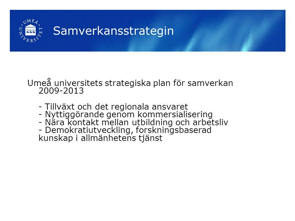 Samverkansstrategin Umeå universitets strategiska plan för samverkan 2009-2013 - Tillväxt och det regionala ansvaret - Nyttiggörande genom kommersialisering - Nära kontakt mellan utbildning och arbetsliv - Demokratiutveckling, forskningsbaserad kunskap i allmänhetens tjänst