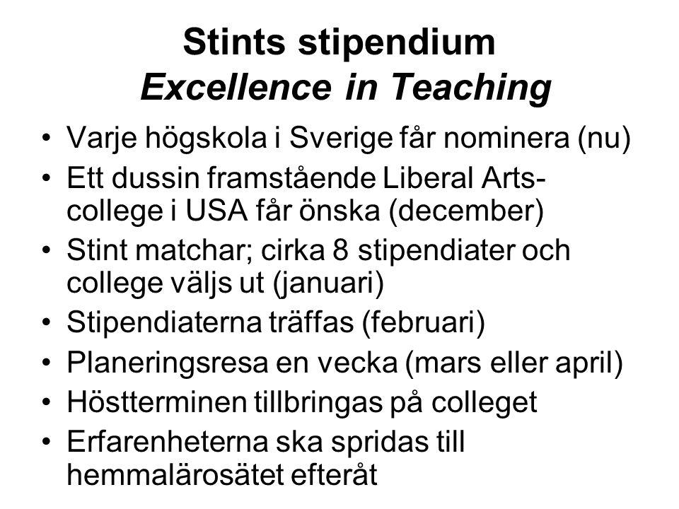 Stints stipendium Excellence in Teaching Varje högskola i Sverige får nominera (nu) Ett dussin framstående Liberal Arts- college i USA får önska (december) Stint matchar; cirka 8 stipendiater och college väljs ut (januari) Stipendiaterna träffas (februari) Planeringsresa en vecka (mars eller april) Höstterminen tillbringas på colleget Erfarenheterna ska spridas till hemmalärosätet efteråt