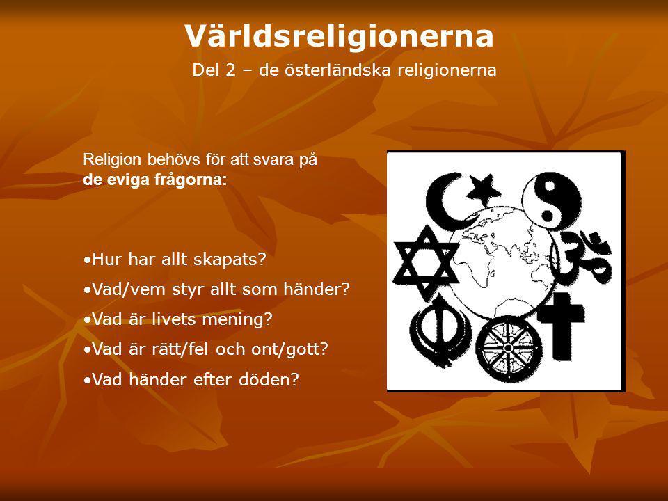Världsreligionerna Del 2 – de österländska religionerna Hur har allt skapats? Vad/vem styr allt som händer? Vad är livets mening? Vad är rätt/fel och