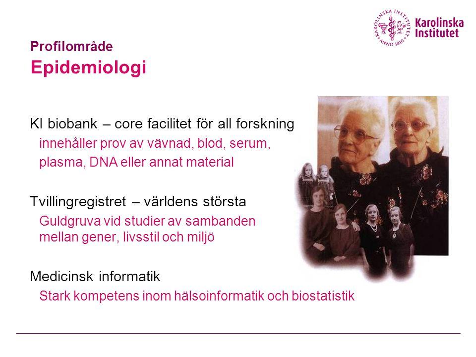 Profilområde Epidemiologi KI biobank – core facilitet för all forskning innehåller prov av vävnad, blod, serum, plasma, DNA eller annat material Tvillingregistret – världens största Guldgruva vid studier av sambanden mellan gener, livsstil och miljö Medicinsk informatik Stark kompetens inom hälsoinformatik och biostatistik