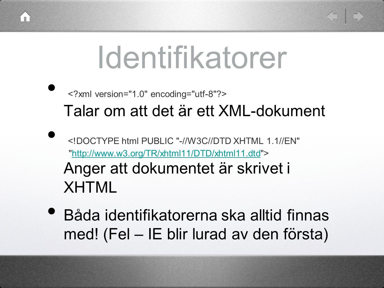 Identifikatorer Talar om att det är ett XML-dokument Anger att dokumentet är skrivet i XHTMLhttp://www.w3.org/TR/xhtml11/DTD/xhtml11.dtd Båda identifi