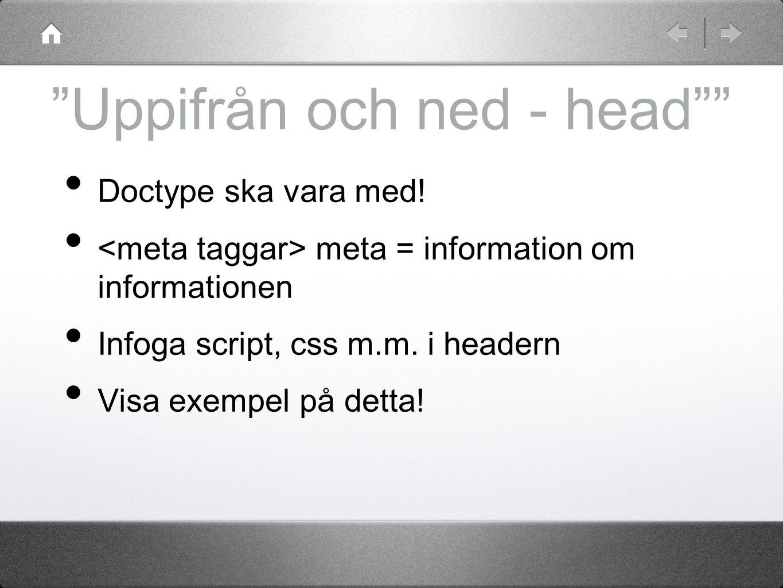 """""""Uppifrån och ned - head"""""""" Doctype ska vara med! meta = information om informationen Infoga script, css m.m. i headern Visa exempel på detta!"""