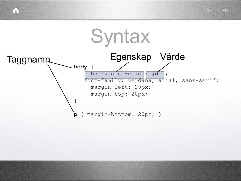 Syntax body { background-color: #ddf; font-family: verdana, arial, sans-serif; margin-left: 30px; margin-top: 20px; } p { margin-bottom: 20px; } Taggn