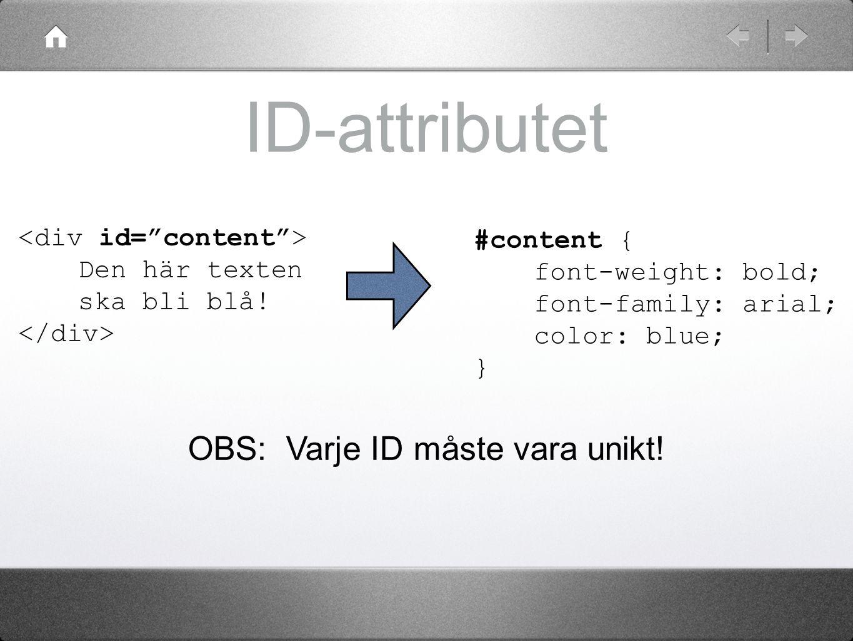 ID-attributet Den här texten ska bli blå! #content { font-weight: bold; font-family: arial; color: blue; } OBS: Varje ID måste vara unikt!