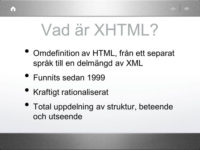 Vad är XHTML? Omdefinition av HTML, från ett separat språk till en delmängd av XML Funnits sedan 1999 Kraftigt rationaliserat Total uppdelning av stru