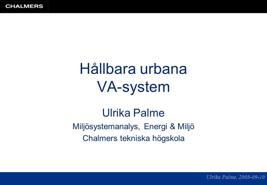 Ulrika Palme, 2008-09-10 Hållbara urbana VA-system Ulrika Palme Miljösystemanalys, Energi & Miljö Chalmers tekniska högskola