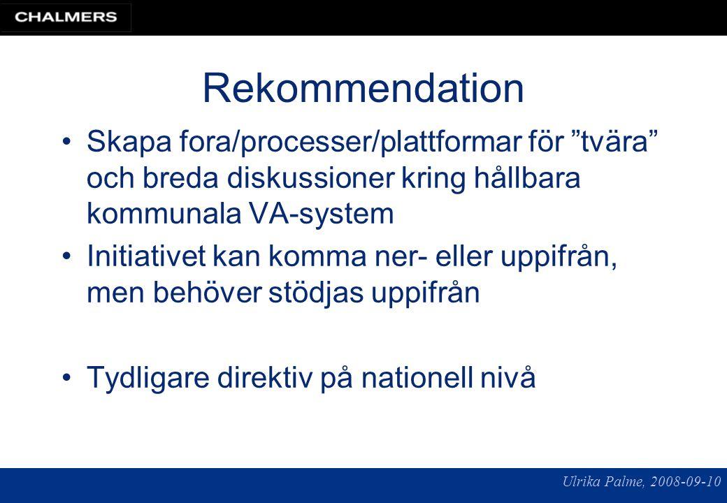 Ulrika Palme, 2008-09-10 Rekommendation Skapa fora/processer/plattformar för tvära och breda diskussioner kring hållbara kommunala VA-system Initiativet kan komma ner- eller uppifrån, men behöver stödjas uppifrån Tydligare direktiv på nationell nivå