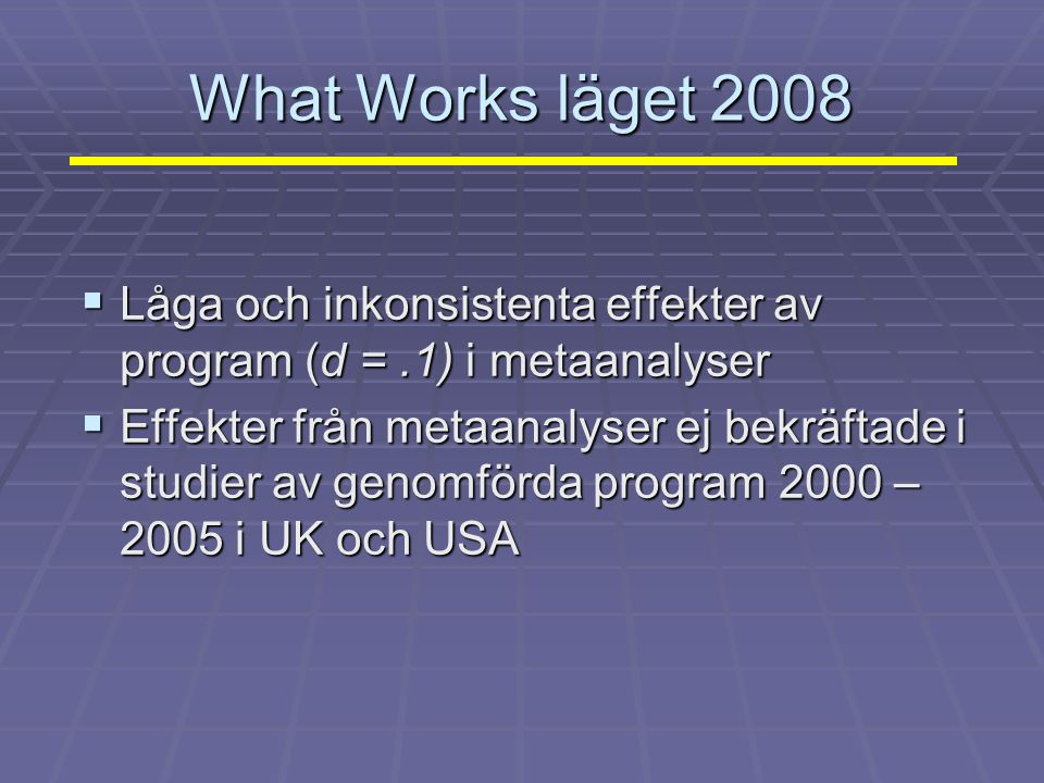 What Works läget 2008  Låga och inkonsistenta effekter av program (d =.1) i metaanalyser  Effekter från metaanalyser ej bekräftade i studier av geno