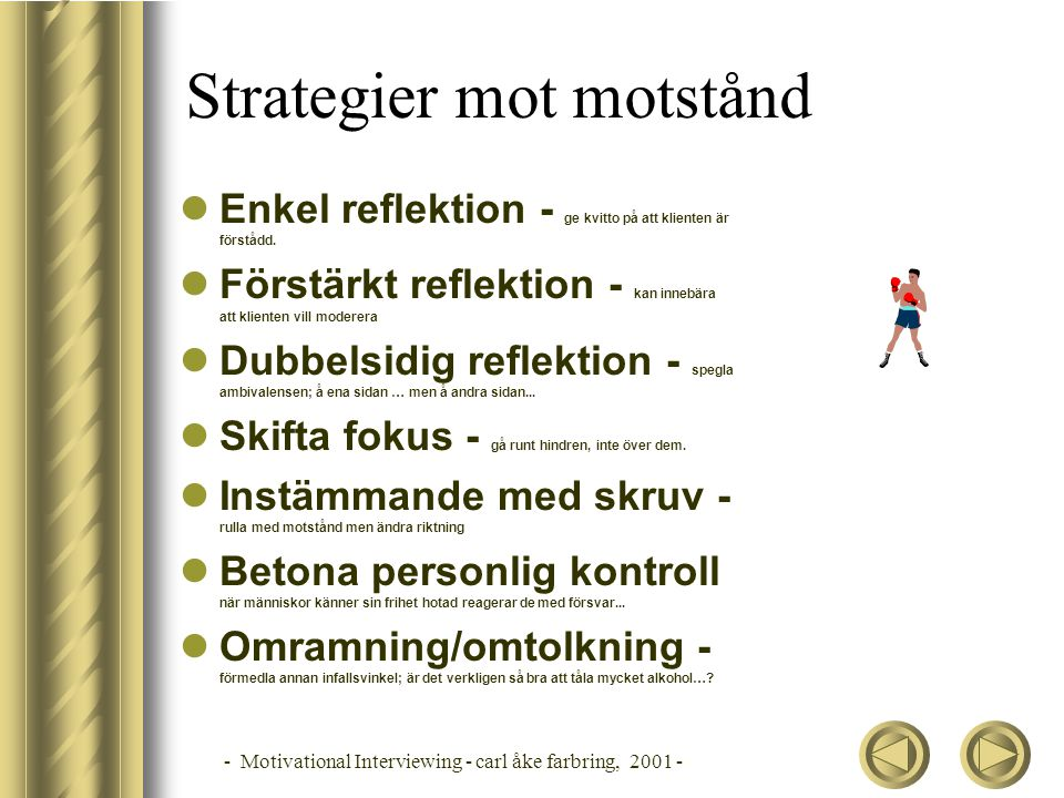 - Motivational Interviewing - carl åke farbring, 2001 - Strategier mot motstånd Enkel reflektion - ge kvitto på att klienten är förstådd. Förstärkt re