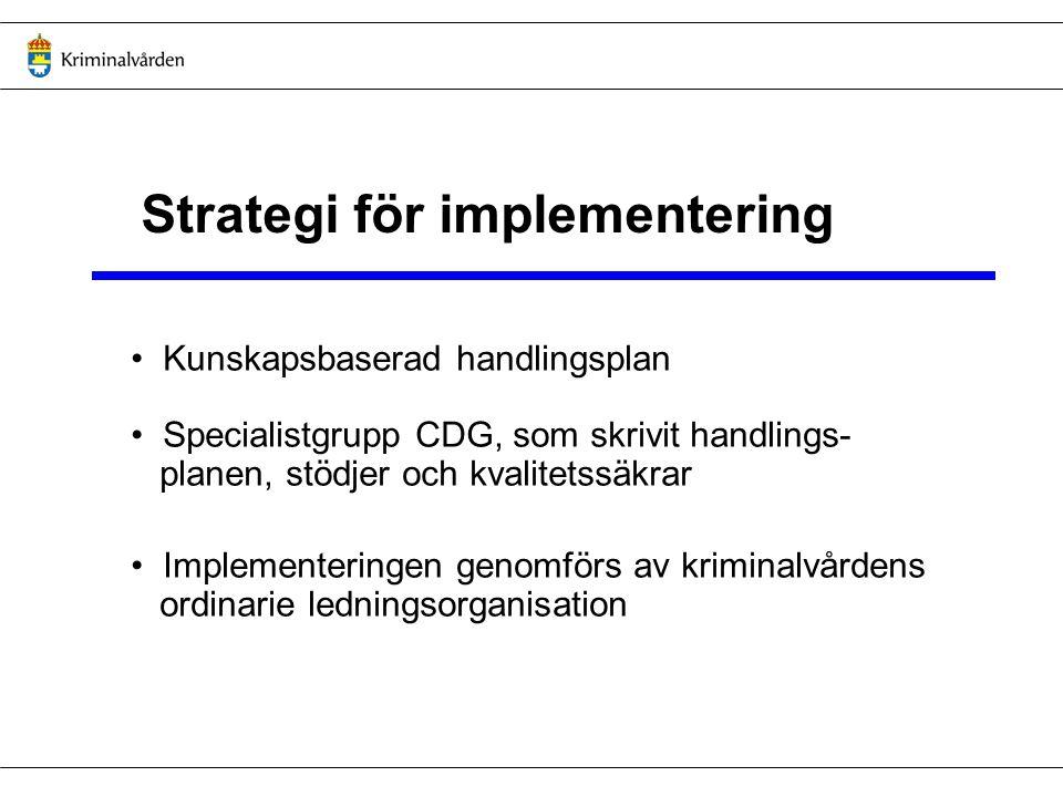 Strategi för implementering Kunskapsbaserad handlingsplan Specialistgrupp CDG, som skrivit handlings- planen, stödjer och kvalitetssäkrar Implementeringen genomförs av kriminalvårdens ordinarie ledningsorganisation