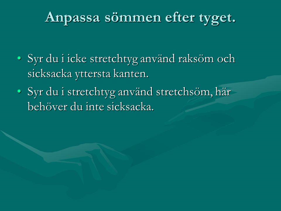 Anpassa sömmen efter tyget. Syr du i icke stretchtyg använd raksöm och sicksacka yttersta kanten. Syr du i stretchtyg använd stretchsöm, här behöver d