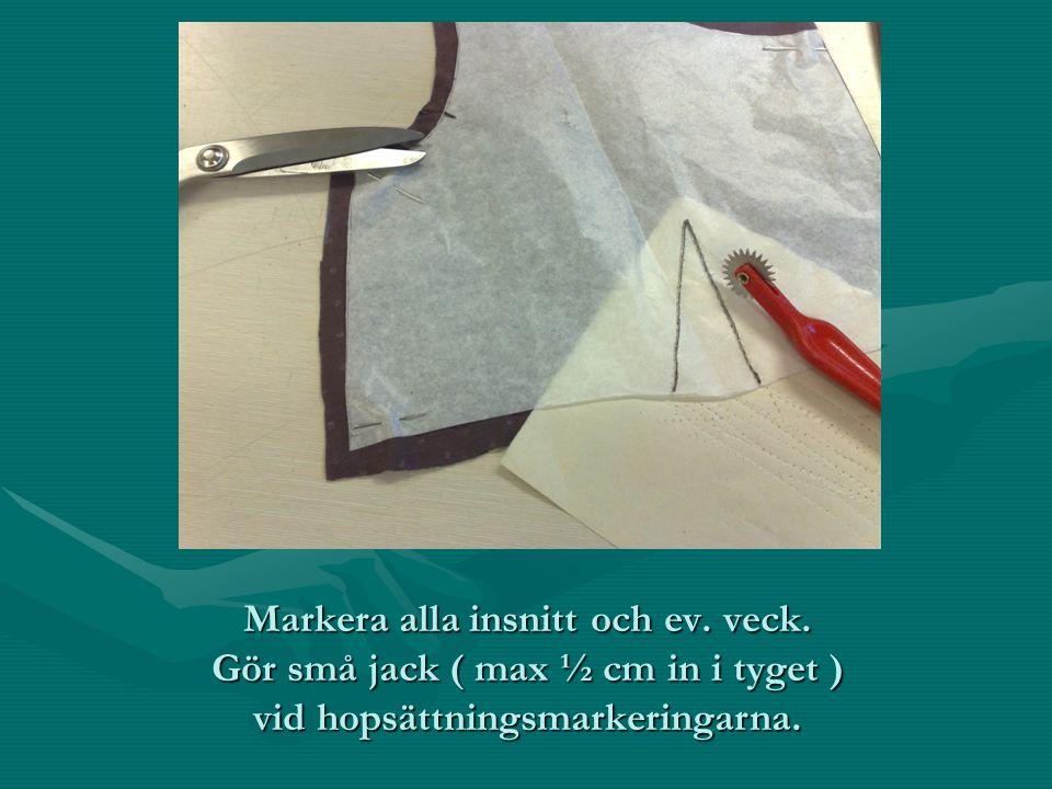 Markera alla insnitt och ev. veck. Gör små jack ( max ½ cm in i tyget ) vid hopsättningsmarkeringarna.