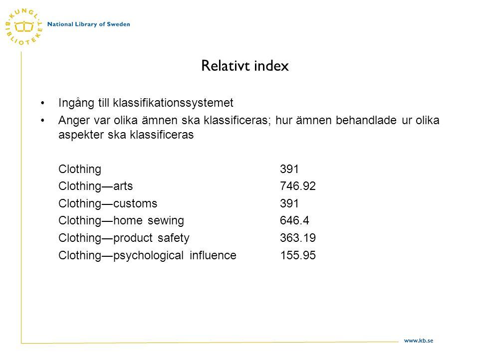 www.kb.se Relativt index Ingång till klassifikationssystemet Anger var olika ämnen ska klassificeras; hur ämnen behandlade ur olika aspekter ska klassificeras Clothing391 Clothing―arts746.92 Clothing―customs 391 Clothing―home sewing646.4 Clothing―product safety 363.19 Clothing―psychological influence155.95