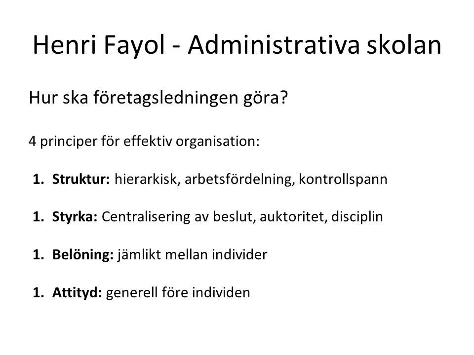 Henri Fayol - Administrativa skolan Hur ska företagsledningen göra? 4 principer för effektiv organisation: 1.Struktur: hierarkisk, arbetsfördelning, k