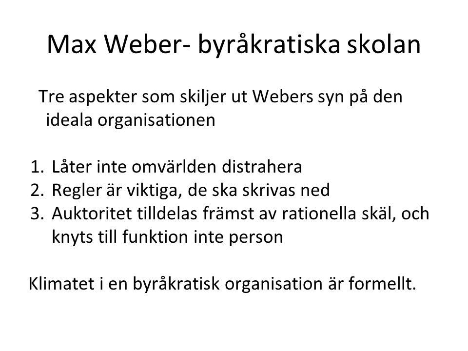 Max Weber- byråkratiska skolan Tre aspekter som skiljer ut Webers syn på den ideala organisationen 1.Låter inte omvärlden distrahera 2.Regler är vikti