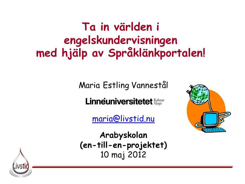 Ta in världen i engelskundervisningen med hjälp av Språklänkportalen! Maria Estling Vannestål maria@livstid.nu Arabyskolan (en-till-en-projektet) 10 m