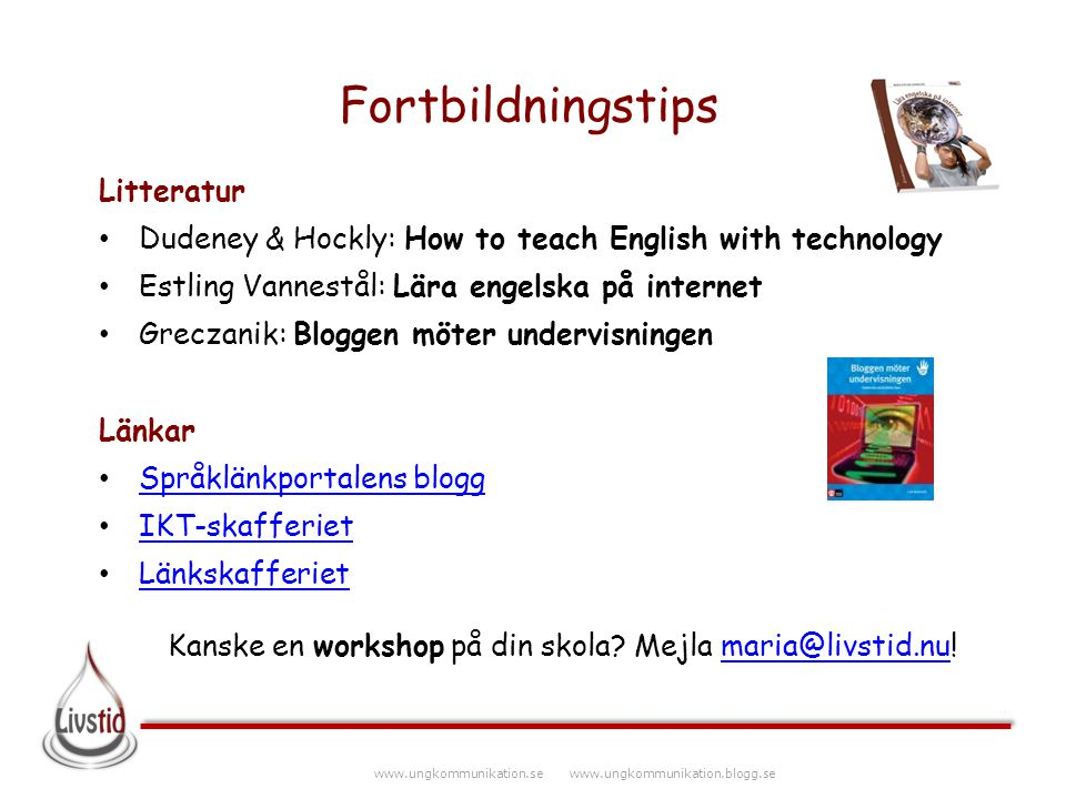 www.ungkommunikation.se www.ungkommunikation.blogg.se Fortbildningstips Litteratur Dudeney & Hockly: How to teach English with technology Estling Vann