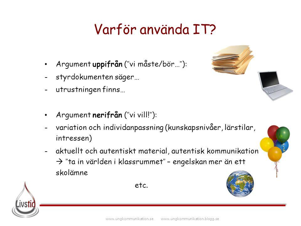 """www.ungkommunikation.se www.ungkommunikation.blogg.se Varför använda IT? Argument uppifrån (""""vi måste/bör…""""): -styrdokumenten säger… -utrustningen fin"""