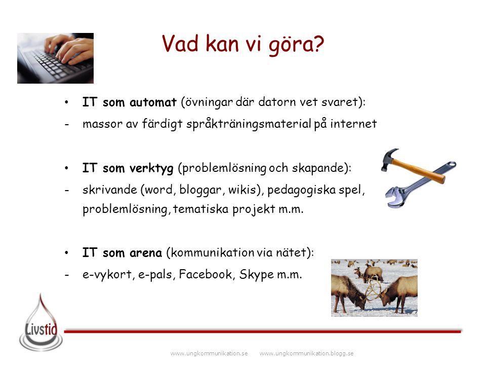 www.ungkommunikation.se www.ungkommunikation.blogg.se Vad kan vi göra? IT som automat (övningar där datorn vet svaret): -massor av färdigt språktränin