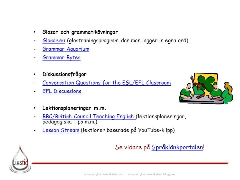 www.ungkommunikation.se www.ungkommunikation.blogg.se Glosor och grammatikövningar -Glosor.eu (glosträningsprogram där man lägger in egna ord)Glosor.e