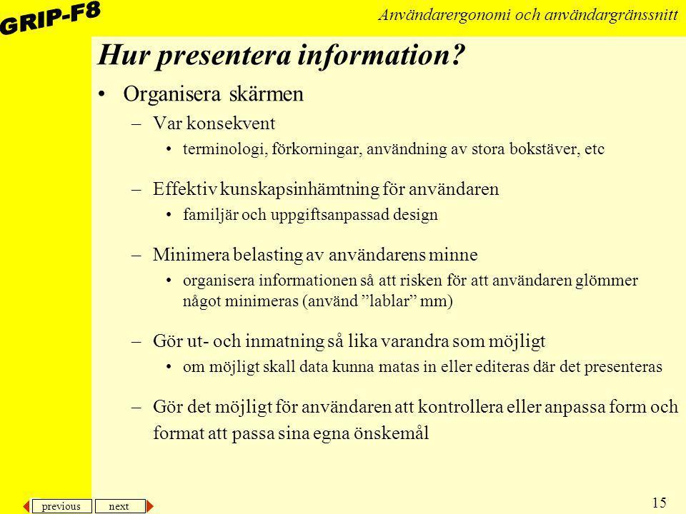previous next 15 Användarergonomi och användargränssnitt Hur presentera information? Organisera skärmen –Var konsekvent terminologi, förkorningar, anv