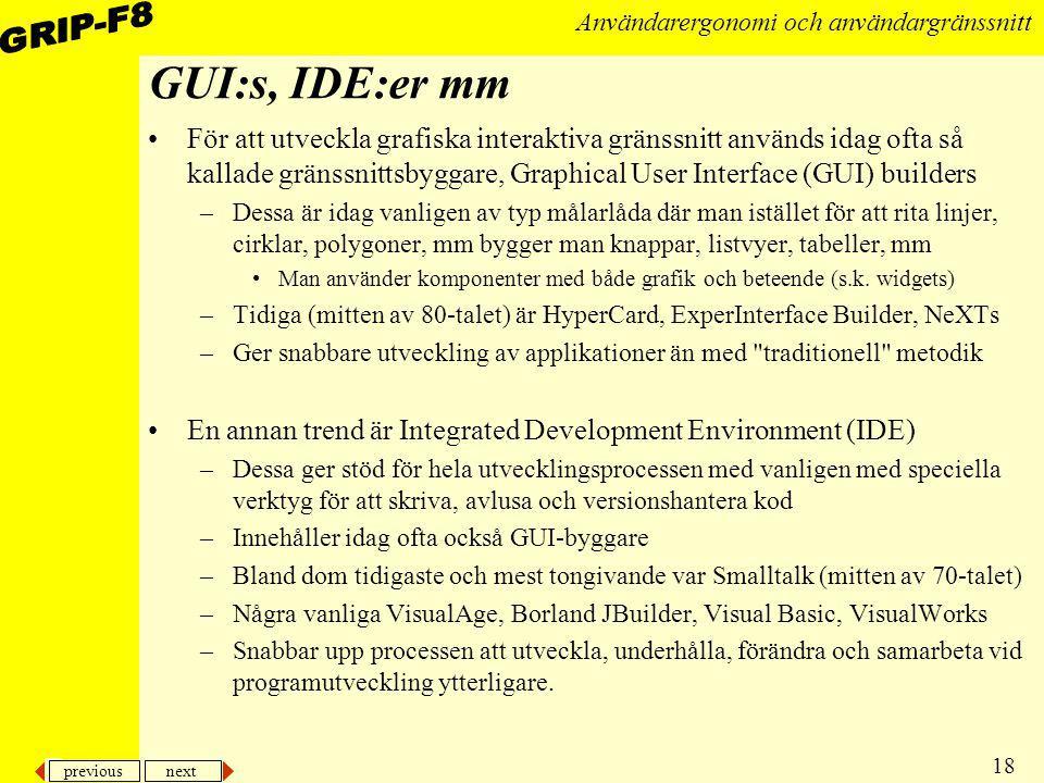 previous next 18 Användarergonomi och användargränssnitt GUI:s, IDE:er mm För att utveckla grafiska interaktiva gränssnitt används idag ofta så kallad
