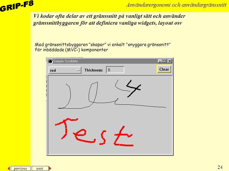 previous next 24 Användarergonomi och användargränssnitt Vi kodar ofta delar av ett gränssnitt på vanligt sätt och använder gränssnittbyggaren för att
