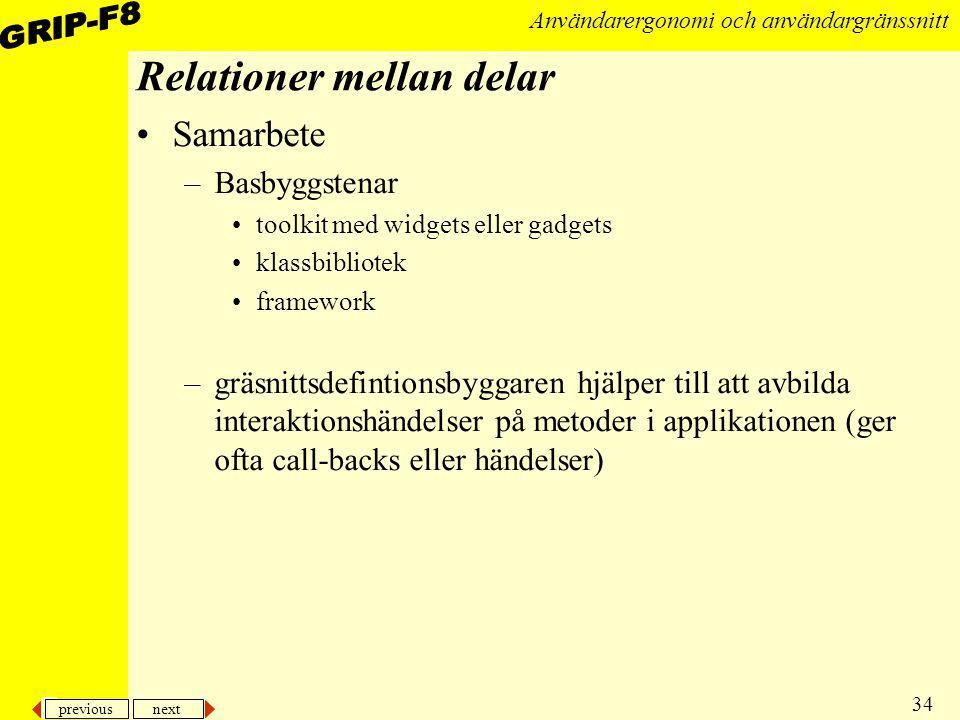 previous next 34 Användarergonomi och användargränssnitt Relationer mellan delar Samarbete –Basbyggstenar toolkit med widgets eller gadgets klassbibli