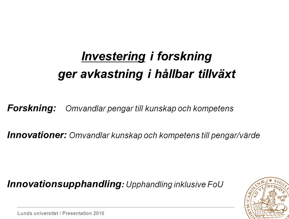 Lunds universitet / Presentation 2010 Investering i forskning ger avkastning i hållbar tillväxt Forskning: Omvandlar pengar till kunskap och kompetens