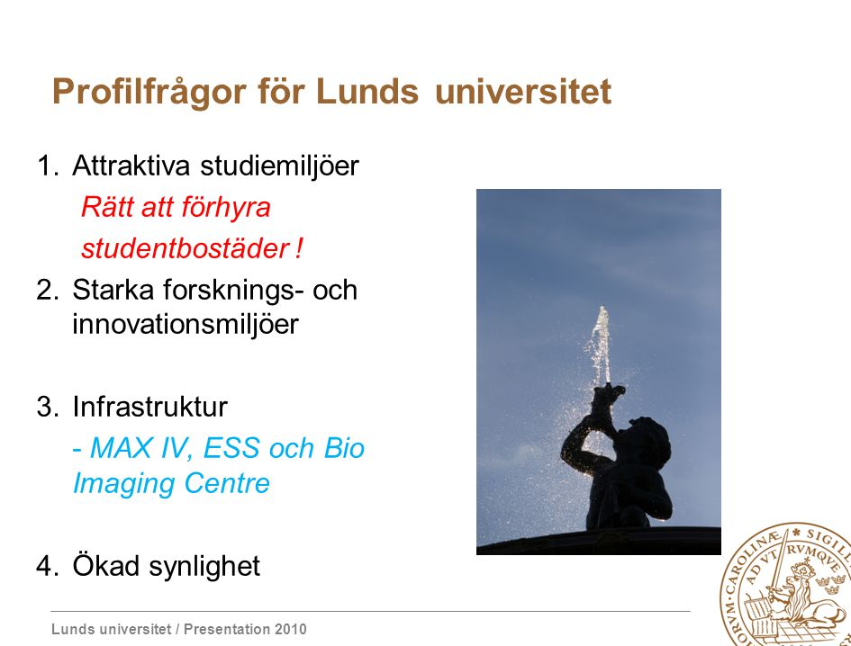 Lunds universitet / Presentation 2010 Profilfrågor för Lunds universitet 1.Attraktiva studiemiljöer Rätt att förhyra studentbostäder ! 2.Starka forskn