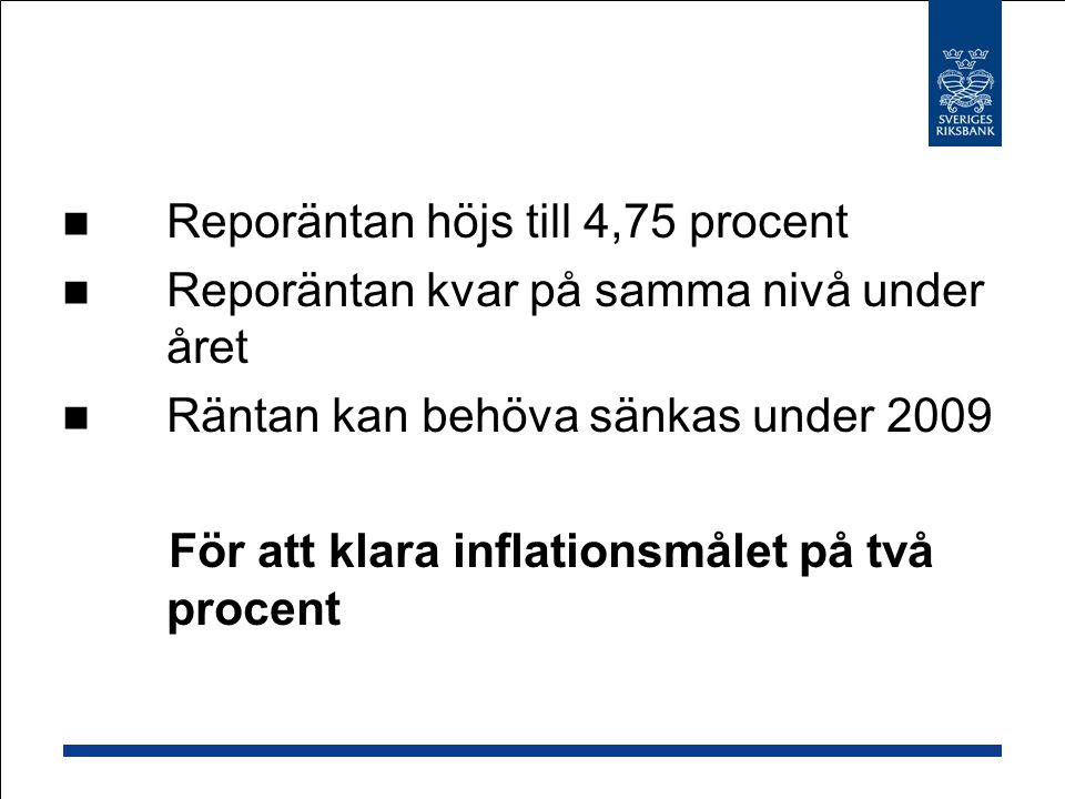 Reporäntan höjs till 4,75 procent Reporäntan kvar på samma nivå under året Räntan kan behöva sänkas under 2009 För att klara inflationsmålet på två procent