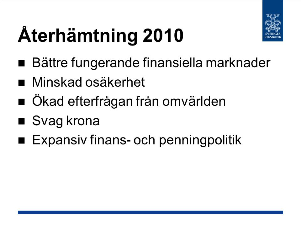 Återhämtning 2010 Bättre fungerande finansiella marknader Minskad osäkerhet Ökad efterfrågan från omvärlden Svag krona Expansiv finans- och penningpolitik