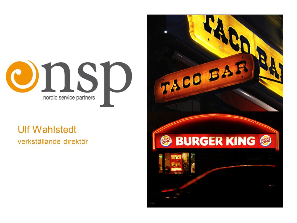 Nordic Service Partners Holding AB Burger Kings största franchisetagare i Norden med 21 restauranger i Sverige och 7 i Danmark Äger franchisekedjan Taco Bar, med 13 restauranger i Sverige Över 1300 anställda Verksamheten startade juli 2004 då 21 Burger King-restauranger förvärvades Noterades i december 2005.