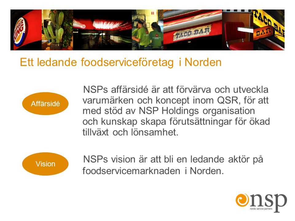 Affärsidé Vision NSPs affärsidé är att förvärva och utveckla varumärken och koncept inom QSR, för att med stöd av NSP Holdings organisation och kunska