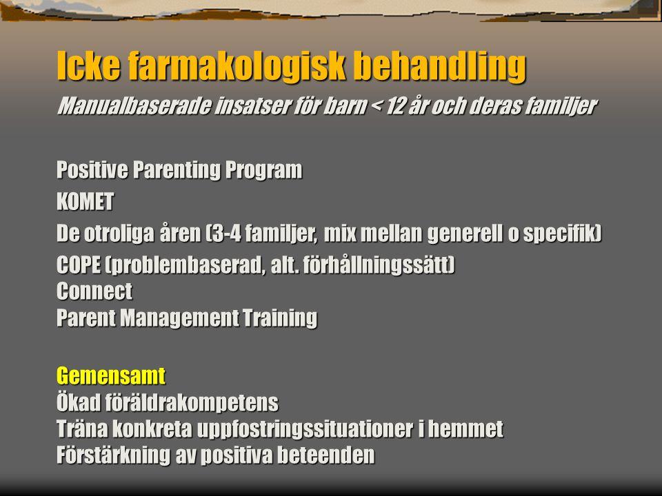 Icke farmakologisk behandling Manualbaserade insatser för barn < 12 år och deras familjer Positive Parenting Program KOMET De otroliga åren (3-4 familjer, mix mellan generell o specifik) COPE (problembaserad, alt.