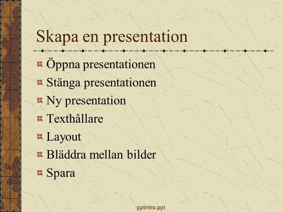 pptintro.ppt Skapa en presentation Öppna presentationen Stänga presentationen Ny presentation Texthållare Layout Bläddra mellan bilder Spara