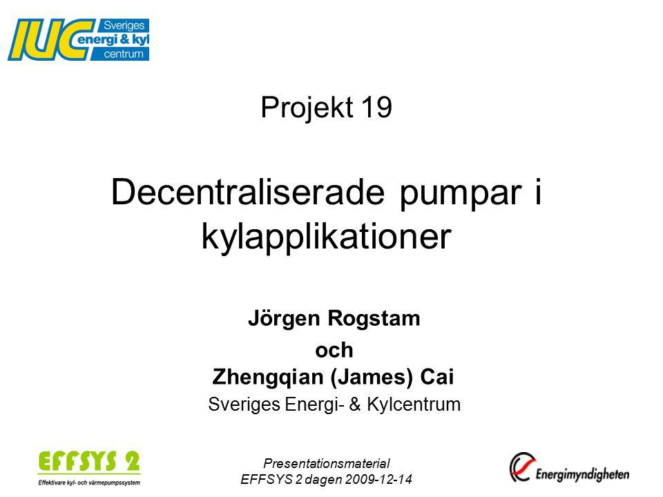 Presentationsmaterial EFFSYS 2 dagen 2009-12-14 Projekt 19 Decentraliserade pumpar i kylapplikationer Jörgen Rogstam och Zhengqian (James) Cai Sveriges Energi- & Kylcentrum