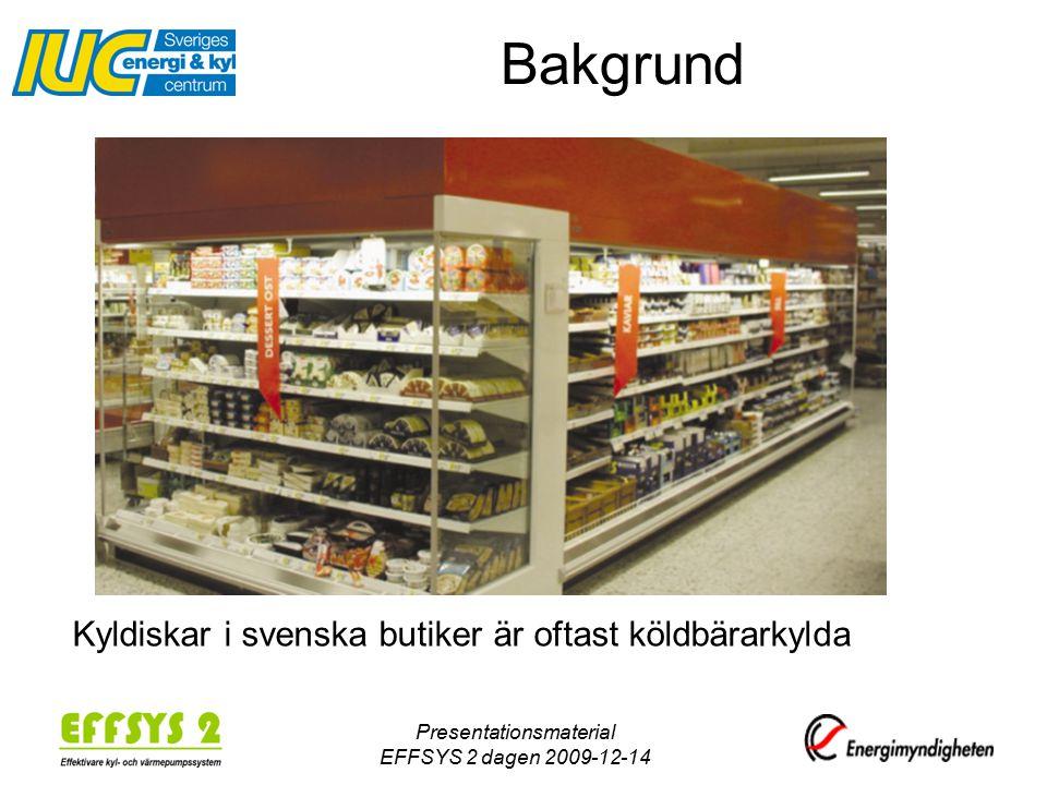 Presentationsmaterial EFFSYS 2 dagen 2009-12-14 Kyldiskar i svenska butiker är oftast köldbärarkylda Bakgrund