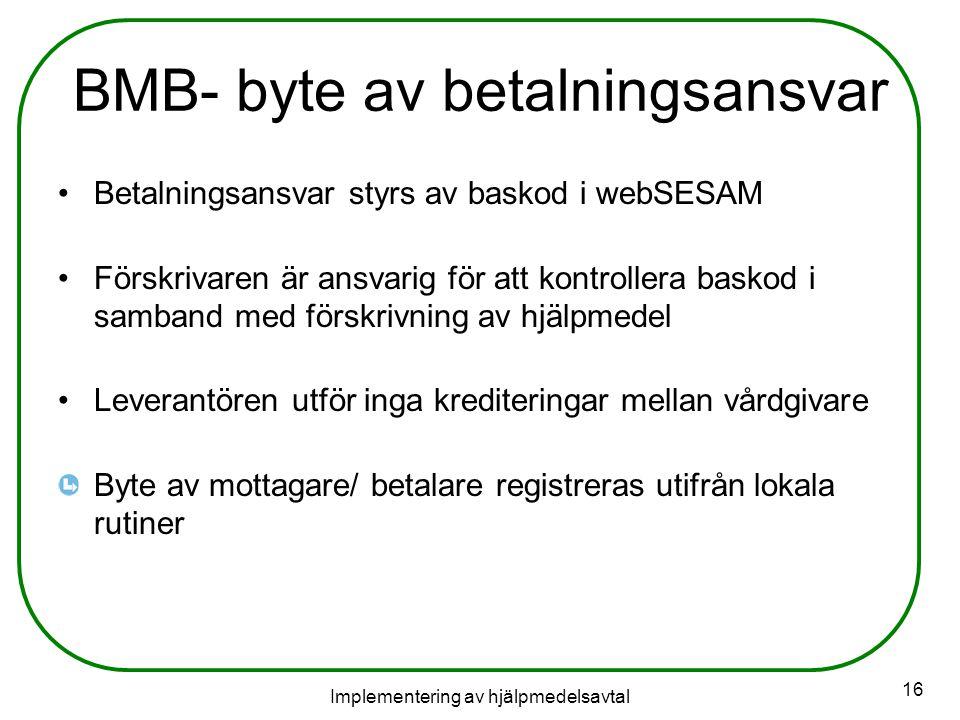 Implementering av hjälpmedelsavtal 16 BMB- byte av betalningsansvar Betalningsansvar styrs av baskod i webSESAM Förskrivaren är ansvarig för att kontrollera baskod i samband med förskrivning av hjälpmedel Leverantören utför inga krediteringar mellan vårdgivare Byte av mottagare/ betalare registreras utifrån lokala rutiner