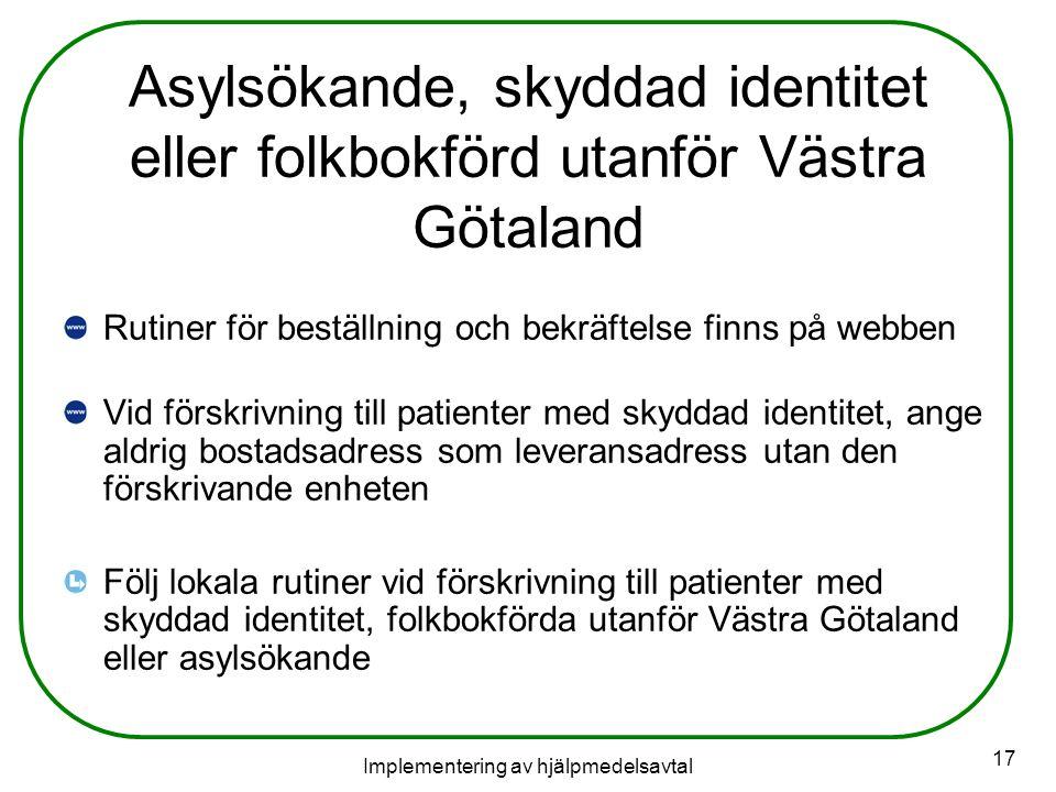 Implementering av hjälpmedelsavtal 17 Asylsökande, skyddad identitet eller folkbokförd utanför Västra Götaland Rutiner för beställning och bekräftelse finns på webben Vid förskrivning till patienter med skyddad identitet, ange aldrig bostadsadress som leveransadress utan den förskrivande enheten Följ lokala rutiner vid förskrivning till patienter med skyddad identitet, folkbokförda utanför Västra Götaland eller asylsökande